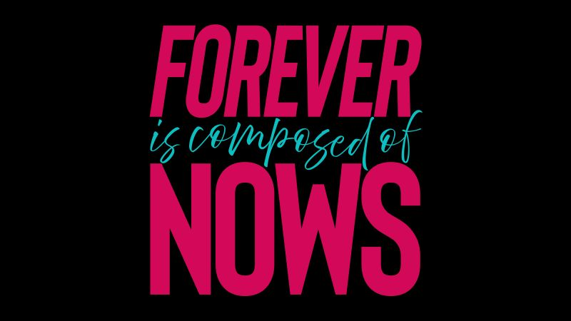 Forever is Composed of Nows, Popular quotes, Black background, 5K, 8K, Wallpaper